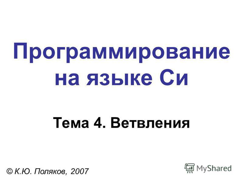 Программирование на языке Си Тема 4. Ветвления © К.Ю. Поляков, 2007