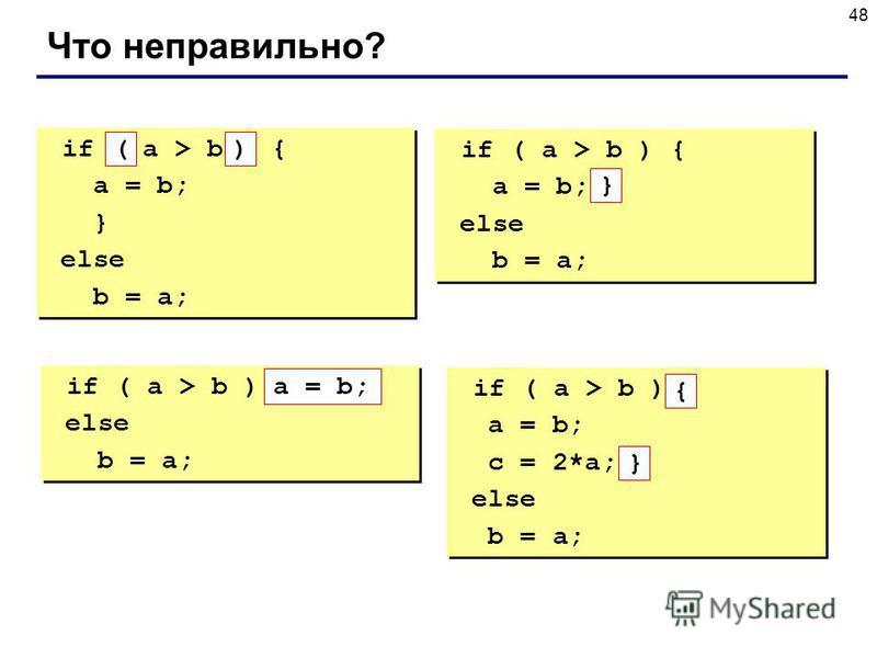 48 Что неправильно? if a > b { a = b; } else b = a; if a > b { a = b; } else b = a; if ( a > b ) { a = b; else b = a; if ( a > b ) { a = b; else b = a; if ( a > b ) else b = a; if ( a > b ) else b = a; if ( a > b ) a = b; c = 2*a; else b = a; if ( a
