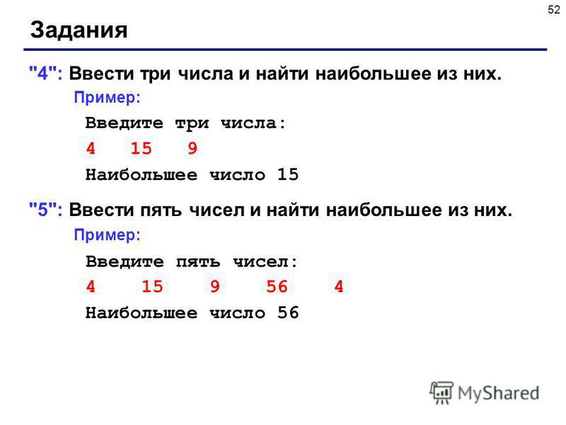 52 Задания 4: Ввести три числа и найти наибольшее из них. Пример: Введите три числа: 4 15 9 Наибольшее число 15 5: Ввести пять чисел и найти наибольшее из них. Пример: Введите пять чисел: 4 15 9 56 4 Наибольшее число 56