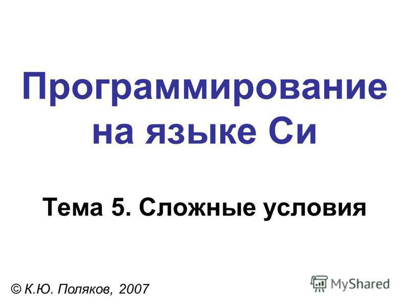 Программирование на языке Си Тема 5. Сложные условия © К.Ю. Поляков, 2007