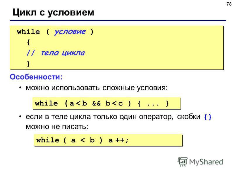 78 Цикл с условием while ( условие ) { // тело цикла } while ( условие ) { // тело цикла } Особенности: можно использовать сложные условия: если в теле цикла только один оператор, скобки {} можно не писать: while ( a < b && b < c ) {... } while ( a <