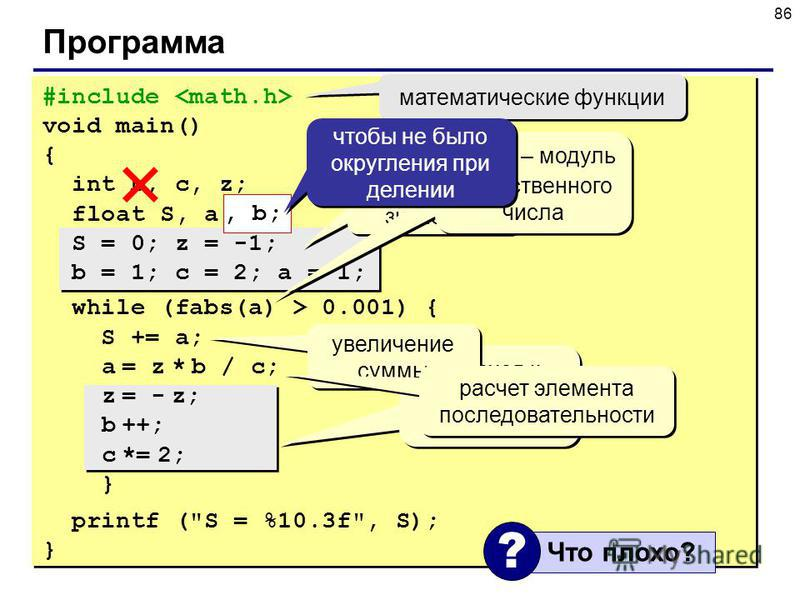 86 Программа #include void main() { int b, c, z; float S, a; S = 0; z = -1; b = 1; c = 2; a = 1; while (fabs(a) > 0.001) { S += a; a = z * b / c; z = - z; b ++; c *= 2; } printf (