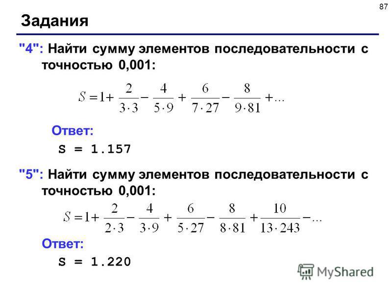 87 Задания 4: Найти сумму элементов последовательности с точностью 0,001: Ответ: S = 1.157 5: Найти сумму элементов последовательности с точностью 0,001: Ответ: S = 1.220