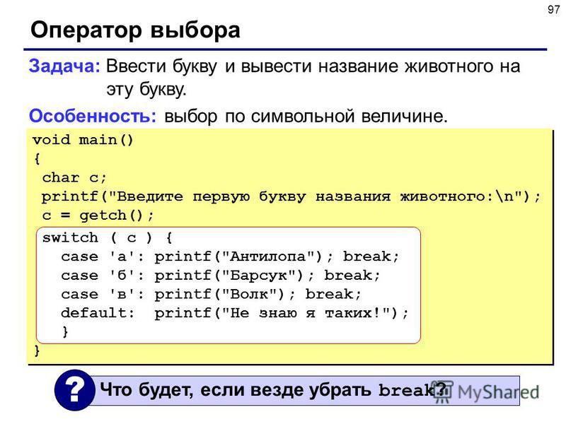 97 Оператор выбора Задача: Ввести букву и вывести название животного на эту букву. Особенность: выбор по символьной величине. void main() { char c; printf(