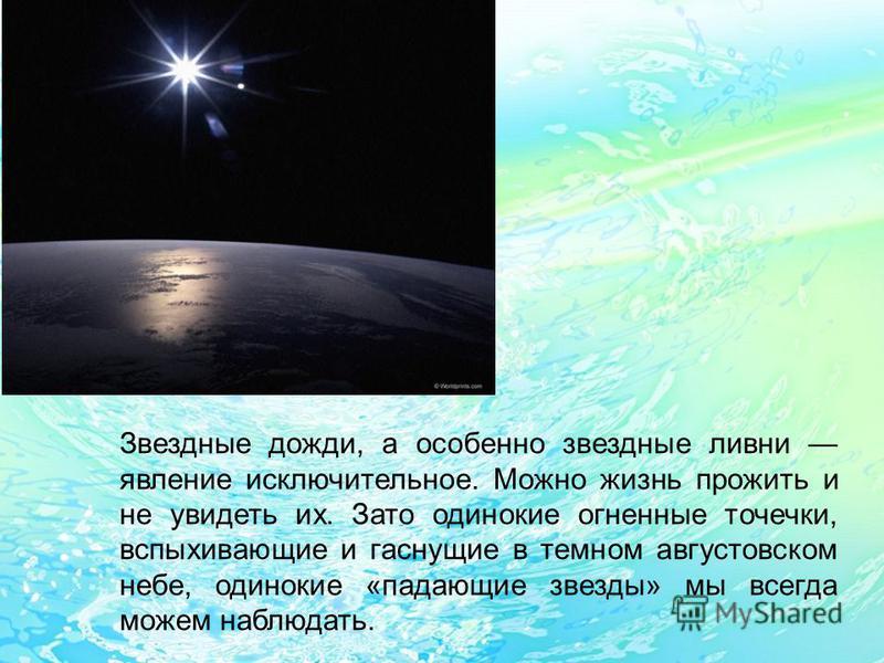 Звездные дожди, а особенно звездные ливни явление исключительное. Можно жизнь прожить и не увидеть их. Зато одинокие огненные точечки, вспыхивающие и гаснущие в темном августовском небе, одинокие «падающие звезды» мы всегда можем наблюдать.