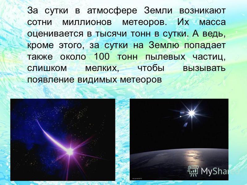 За сутки в атмосфере Земли возникают сотни миллионов метеоров. Их масса оценивается в тысячи тонн в сутки. А ведь, кроме этого, за сутки на Землю попадает также около 100 тонн пылевых частиц, слишком мелких, чтобы вызывать появление видимых метеоров