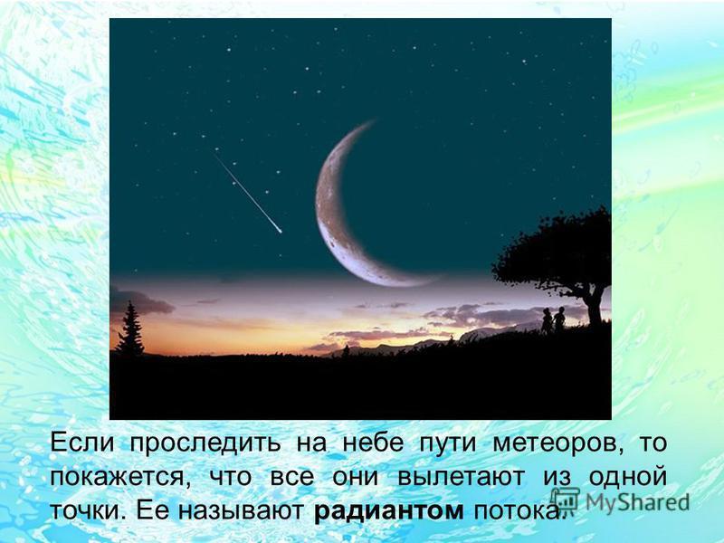 Если проследить на небе пути метеоров, то покажется, что все они вылетают из одной точки. Ее называют радиантом потока.