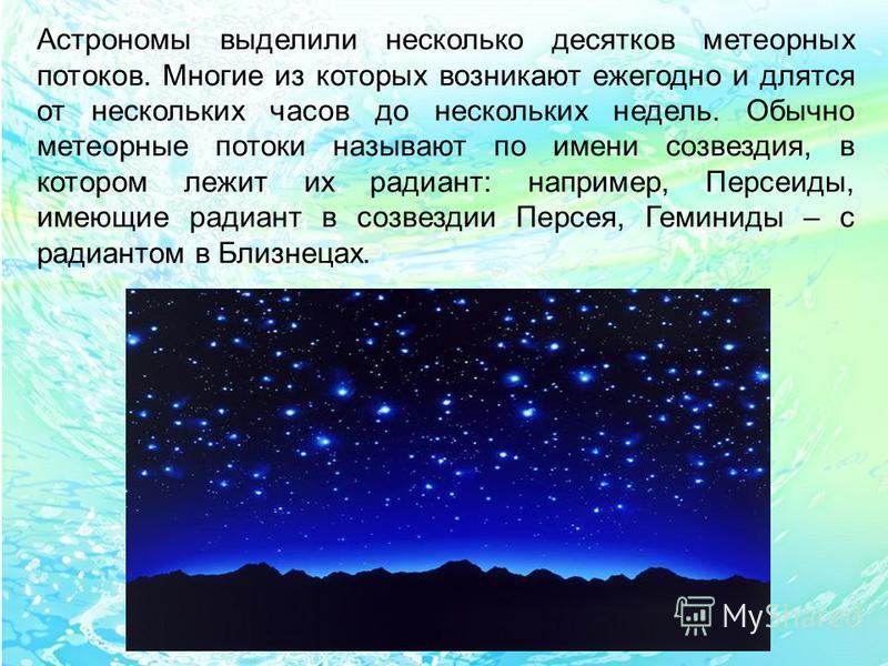 Астрономы выделили несколько десятков метеорных потоков. Многие из которых возникают ежегодно и длятся от нескольких часов до нескольких недель. Обычно метеорные потоки называют по имени созвездия, в котором лежит их радиант: например, Персеиды, имею