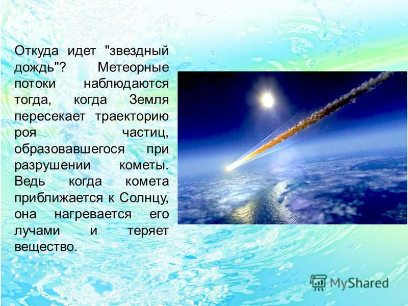 Откуда идет звездный дождь? Метеорные потоки наблюдаются тогда, когда Земля пересекает траекторию роя частиц, образовавшегося при разрушении кометы. Ведь когда комета приближается к Солнцу, она нагревается его лучами и теряет вещество.