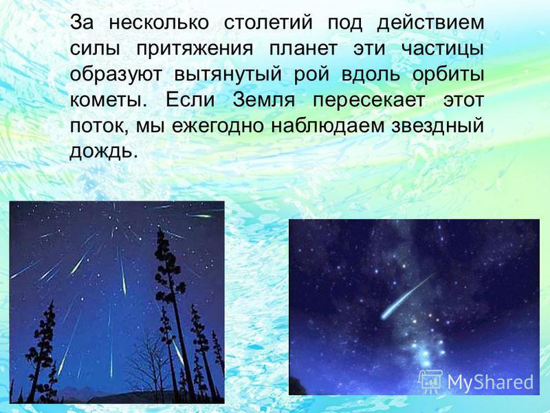 За несколько столетий под действием силы притяжения планет эти частицы образуют вытянутый рой вдоль орбиты кометы. Если Земля пересекает этот поток, мы ежегодно наблюдаем звездный дождь.