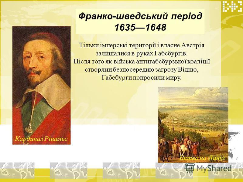 Франко-шведський період 16351648 Тільки імперські території і власне Австрія залишалися в руках Габсбургів. Після того як війська антигабсбурзької коаліції створлии безпосередню загрозу Відню, Габсбурги попросили миру. Кардинал Рішельє Битва на Ланці