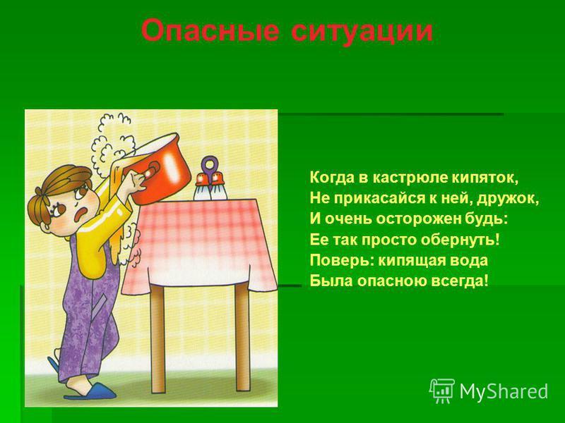 Опасные ситуации Когда в кастрюле кипяток, Не прикасайся к ней, дружок, И очень осторожен будь: Ее так просто обернуть! Поверь: кипящая вода Была опасною всегда!