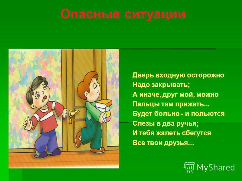 Опасные ситуации Дверь входную осторожно Надо закрывать; А иначе, друг мой, можно Пальцы там прижать... Будет больно - и польются Слезы в два ручья; И тебя жалеть сбегутся Все твои друзья...