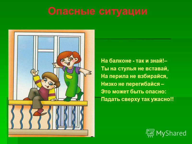 Опасные ситуации На балконе - так и знай!– Ты на стулья не вставай, На перила не взбирайся, Низко не перегибайся – Это может быть опасно: Падать сверху так ужасно!!