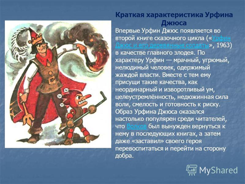 Краткая характеристика Урфина Джюса Впервые Урфин Джюс появляется во второй книге сказочного цикла («Урфин Джюс и его деревянные солдаты», 1963) в качестве главного злодея. По характеру Урфин мрачный, угрюмый, нелюдимый человек, одержимый жаждой влас
