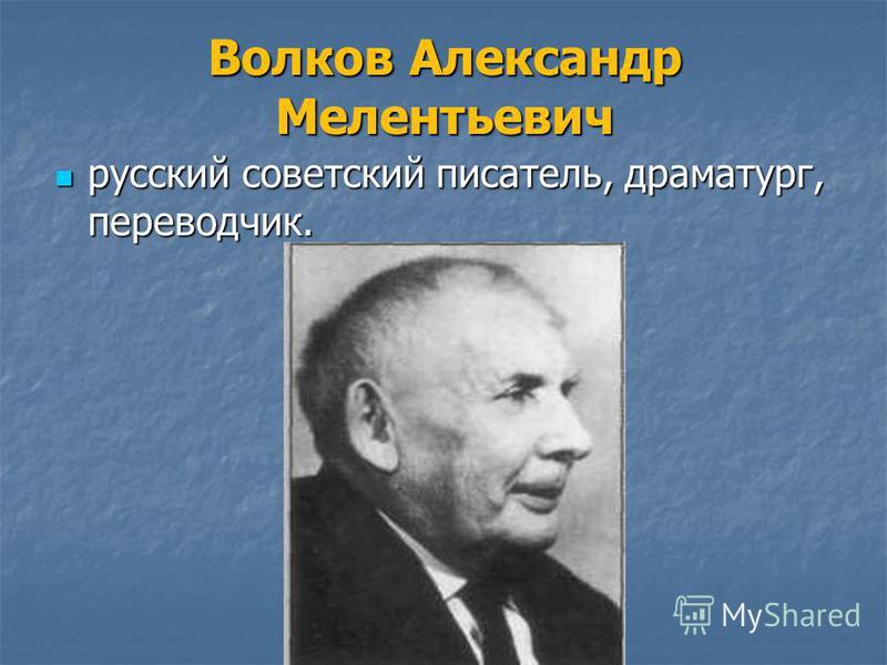 Волков Александр Мелентьевич русский советский писатель, драматург, переводчик. русский советский писатель, драматург, переводчик.