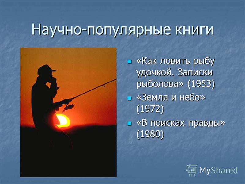 Научно-популярные книги «Как ловить рыбу удочкой. Записки рыболова» (1953) «Как ловить рыбу удочкой. Записки рыболова» (1953) «Земля и небо» (1972) «Земля и небо» (1972) «В поисках правды» (1980) «В поисках правды» (1980)
