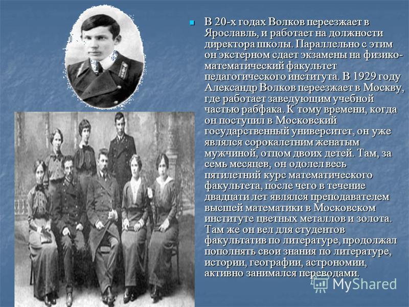 В 20-х годах Волков переезжает в Ярославль, и работает на должности директора школы. Параллельно с этим он экстерном сдает экзамены на физико- математический факультет педагогического института. В 1929 году Александр Волков переезжает в Москву, где р