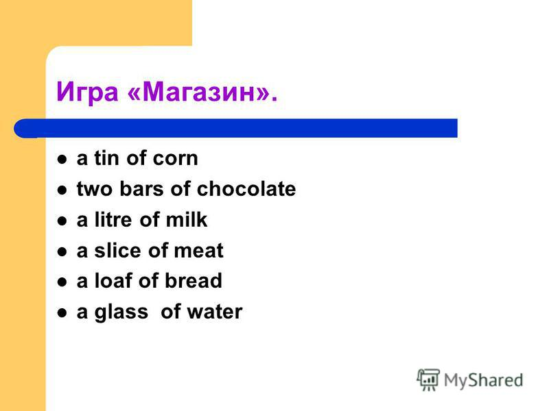 Игра «Магазин». a tin of corn two bars of chocolate a litre of milk a slice of meat a loaf of bread a glass of water