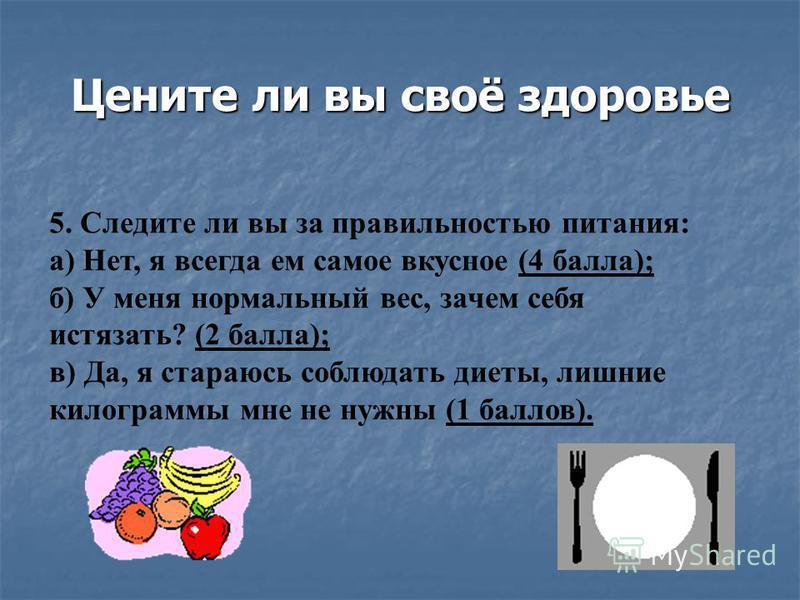 Цените ли вы своё здоровье 5. Следите ли вы за правильностью питания: а) Нет, я всегда ем самое вкусное (4 балла); б) У меня нормальный вес, зачем себя истязать? (2 балла); в) Да, я стараюсь соблюдать диеты, лишние килограммы мне не нужны (1 баллов).