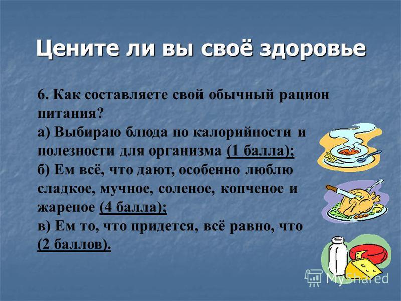 Цените ли вы своё здоровье 6. Как составляете свой обычный рацион питания? а) Выбираю блюда по калорийности и полезности для организма (1 балла); б) Ем всё, что дают, особенно люблю сладкое, мучное, соленое, копченое и жареное (4 балла); в) Ем то, чт