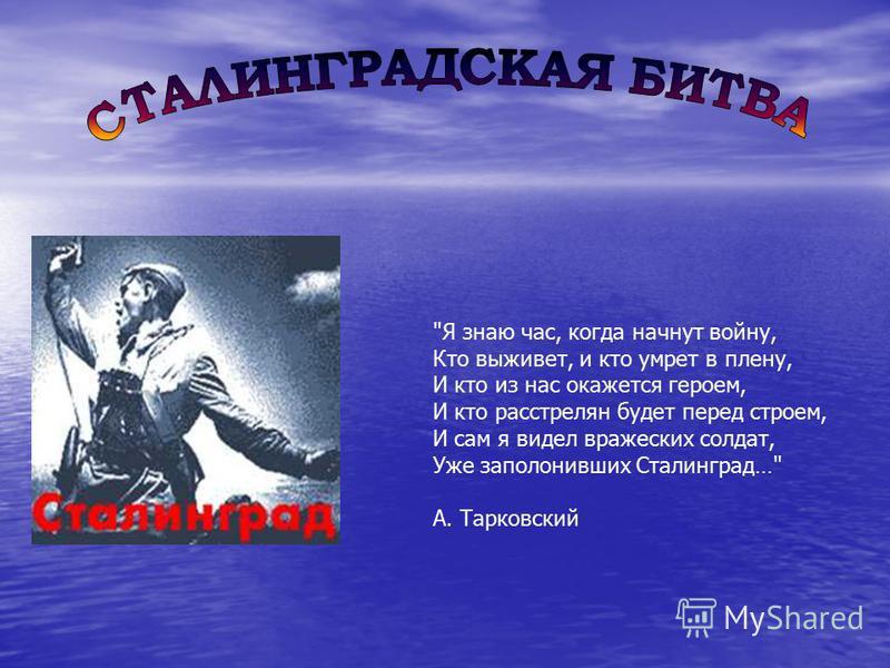 Я знаю час, когда начнут войну, Кто выживет, и кто умрет в плену, И кто из нас окажется героем, И кто расстрелян будет перед строем, И сам я видел вражеских солдат, Уже заполонивших Сталинград… А. Тарковский
