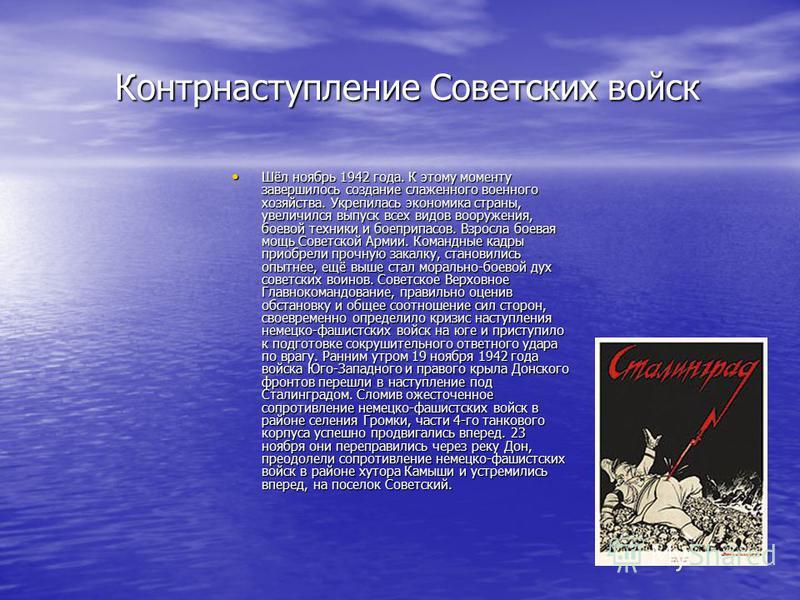 Контрнаступление Советских войск Контрнаступление Советских войск Шёл ноябрь 1942 года. К этому моменту завершилось создание слаженного военного хозяйства. Укрепилась экономика страны, увеличился выпуск всех видов вооружения, боевой техники и боеприп