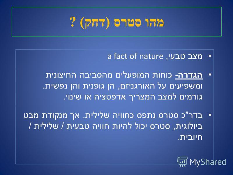 מהו סטרס ( דחק ) ? מצב טבעי, a fact of nature הגדרה - כוחות המופעלים מהסביבה החיצונית ומשפיעים על האורגניזם, הן גופנית והן נפשית. גורמים למצב המצריך אדפטציה או שינוי. בדר