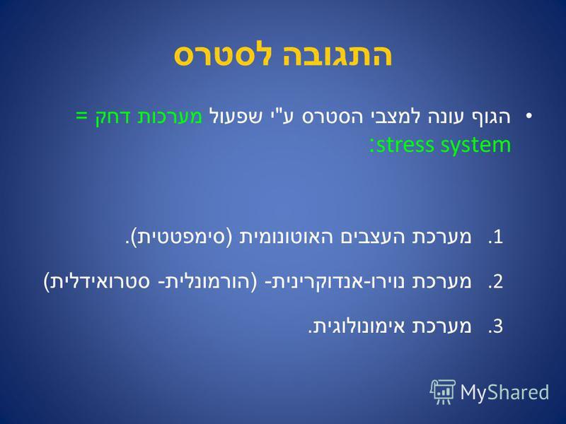 התגובה לסטרס הגוף עונה למצבי הסטרס ע  י שפעול מערכות דחק = stress system: 1. מערכת העצבים האוטונומית ( סימפטטית ). 2. מערכת נוירו - אנדוקרינית - ( הורמונלית - סטרואידלית ) 3. מערכת אימונולוגית.