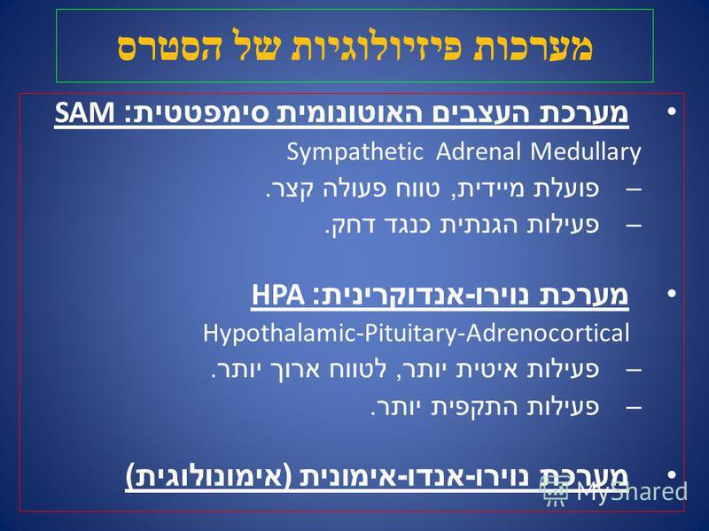 מערכות פיזיולוגיות של הסטרס מערכת העצבים האוטונומית סימפטטית : SAM Sympathetic Adrenal Medullary –פועלת מיידית, טווח פעולה קצר. –פעילות הגנתית כנגד דחק. מערכת נוירו - אנדוקרינית : HPA Hypothalamic-Pituitary-Adrenocortical –פעילות איטית יותר, לטווח אר