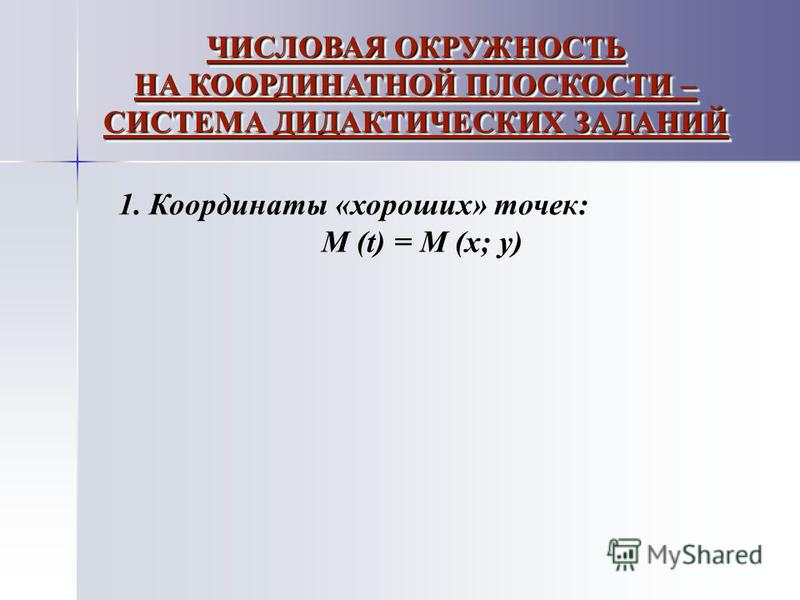 ЧИСЛОВАЯ ОКРУЖНОСТЬ НА КООРДИНАТНОЙ ПЛОСКОСТИ – СИСТЕМА ДИДАКТИЧЕСКИХ ЗАДАНИЙ 1. Координаты «хороших» точек: М (t) = M (x; y)