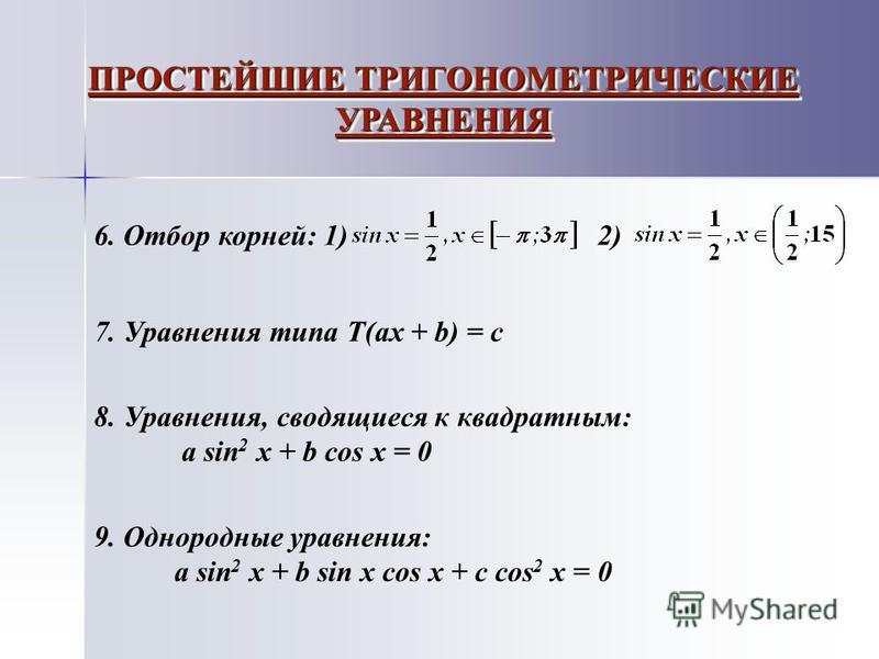 ПРОСТЕЙШИЕ ТРИГОНОМЕТРИЧЕСКИЕ УРАВНЕНИЯ 6. Отбор корней: 1) 2) 7. Уравнения типа Т(ах + b) = c 8. Уравнения, сводящиеся к квадратным: a sin 2 x + b cos x = 0 9. Однородные уравнения: a sin 2 x + b sin x cos x + c cos 2 x = 0