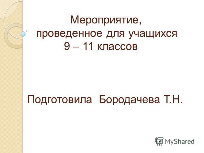 Мероприятие, проведенное для учащихся 9 – 11 классов Подготовила Бородачева Т.Н.