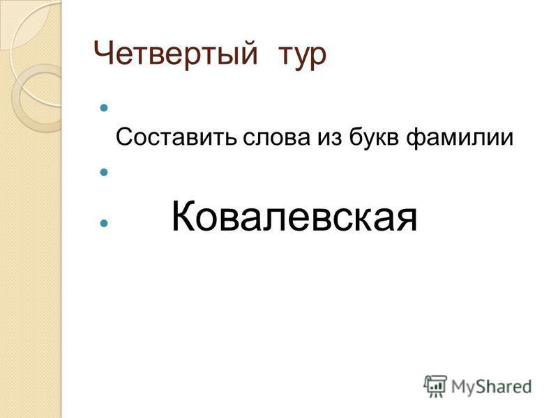 Четвертый тур Составить слова из букв фамилии Ковалевская