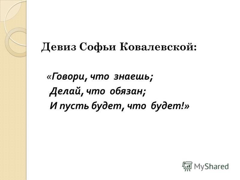 Девиз Софьи Ковалевской: « Говори, что знаешь ; Делай, что обязан ; И пусть будет, что будет !»