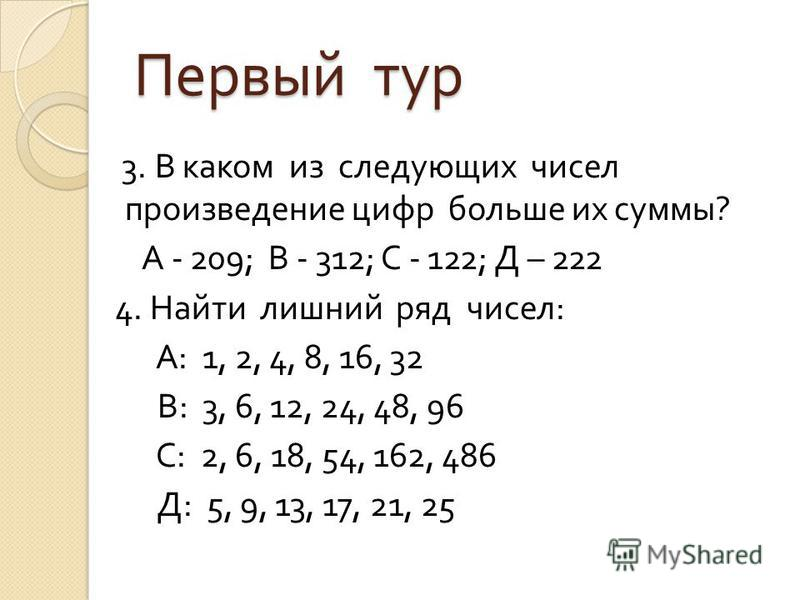 Первый тур 3. В каком из следующих чисел произведение цифр больше их суммы ? А - 209; В - 312; С - 122; Д – 222 4. Найти лишний ряд чисел : А : 1, 2, 4, 8, 16, 32 В : 3, 6, 12, 24, 48, 96 С : 2, 6, 18, 54, 162, 486 Д : 5, 9, 13, 17, 21, 25