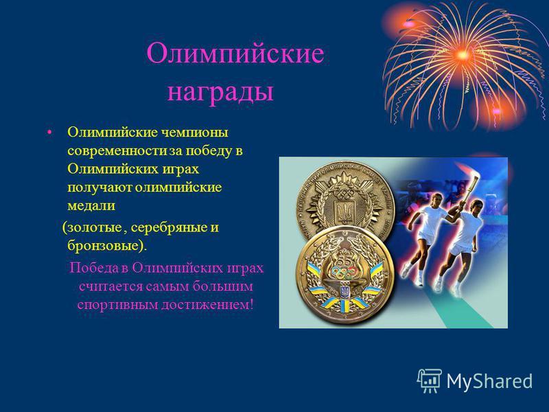 Олимпийские награды Олимпийские чемпионы современности за победу в Олимпийских играх получают олимпийские медали (золотые, серебряные и бронзовые). Победа в Олимпийских играх считается самым большим спортивным достижением!