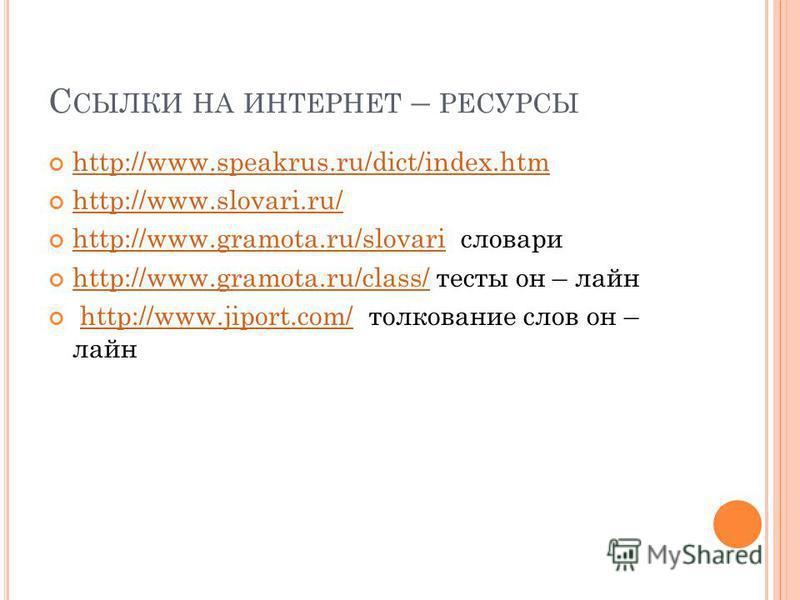 С СЫЛКИ НА ИНТЕРНЕТ – РЕСУРСЫ http://www.speakrus.ru/dict/index.htm http://www.slovari.ru/ http://www.gramota.ru/slovari словари http://www.gramota.ru/slovari http://www.gramota.ru/class/ тесты он – лайн http://www.gramota.ru/class/ http://www.jiport