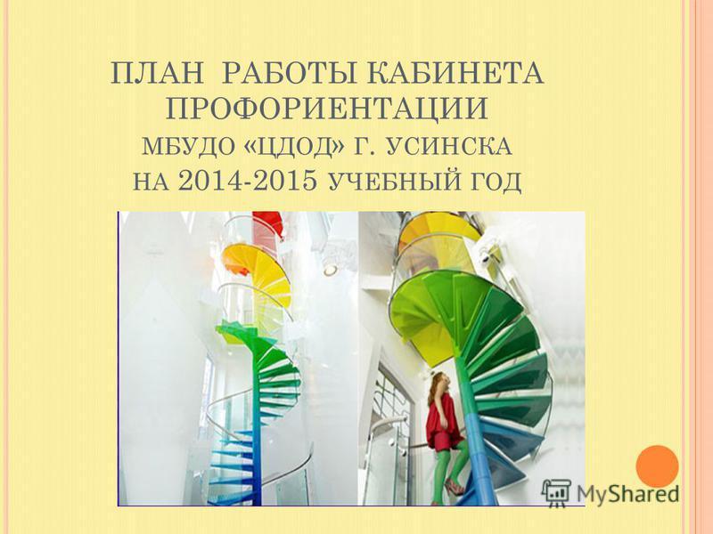 ПЛАН РАБОТЫ КАБИНЕТА ПРОФОРИЕНТАЦИИ МБУДО « ЦДОД » Г. УСИНСКА НА 2014-2015 УЧЕБНЫЙ ГОД