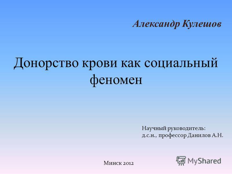 Донорство крови как социальный феномен Александр Кулешов Научный руководитель: д.с.н., профессор Данилов А.Н. Минск 2012