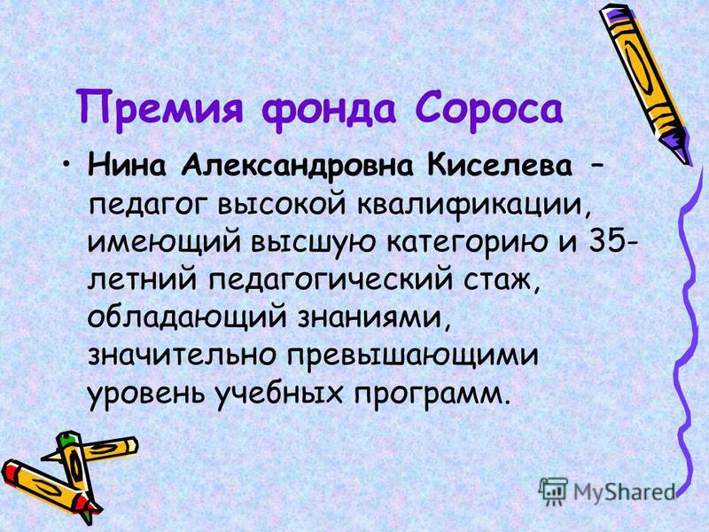 Премия фонда Сороса Нина Александровна Киселева – педагог высокой квалификации, имеющий высшую категорию и 35- летний педагогический стаж, обладающий знаниями, значительно превышающими уровень учебных программ.