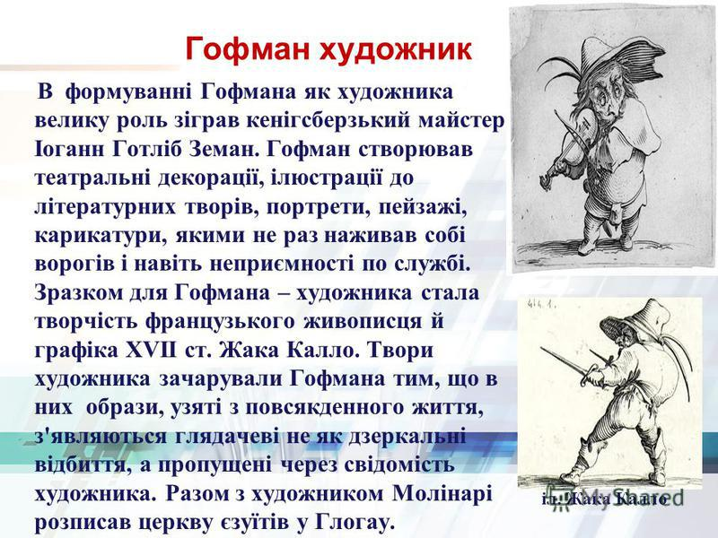 Гофман художник В формуванні Гофмана як художника велику роль зіграв кенігсберзький майстер Іоганн Готліб Земан. Гофман створював театральні декорації, ілюстрації до літературних творів, портрети, пейзажі, карикатури, якими не раз наживав собі ворогі