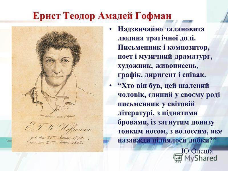 Ернст Теодор Амадей Гофман Надзвичайно талановита людина трагічної долі. Письменник і композитор, поет і музичний драматург, художник, живописець, графік, диригент і співак. Хто він був, цей шалений чоловік, єдиний у своєму роді письменник у світовій
