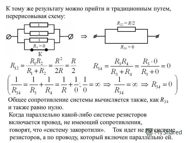 К тому же результату можно прийти и традиционным путем, перерисовывая схему: R 4 = 0 R 34 = 0 R 12 = R/2 Общее сопротивление системы вычисляется также, как R 34 и также равно нулю. Когда параллельно какой-либо системе резисторов включается провод, не