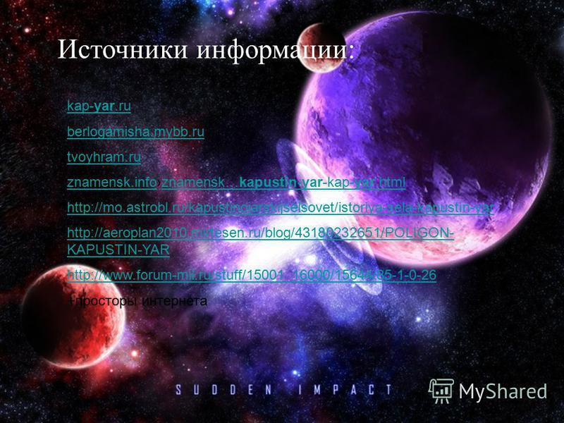 Источники информации: kap-yar.ru berlogamisha.mybb.ru tvoyhram.ru znamensk.infoznamensk.infoznamensk…kapustin-yar-kap-yar.htmlznamensk…kapustin-yar-kap-yar.html http://mo.astrobl.ru/kapustinojarskijselsovet/istoriya-sela-kapustin-yar http://aeroplan2