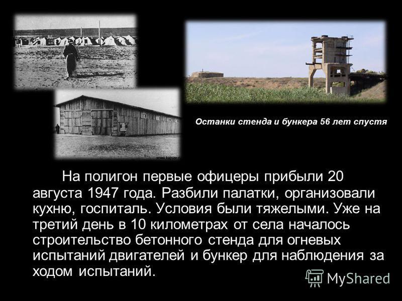 На полигон первые офицеры прибыли 20 августа 1947 года. Разбили палатки, организовали кухню, госпиталь. Условия были тяжелыми. Уже на третий день в 10 километрах от села началось строительство бетонного стенда для огневых испытаний двигателей и бунке
