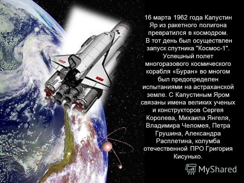 16 марта 1962 года Капустин Яр из ракетного полигона превратился в космодром. В тот день был осуществлен запуск спутника