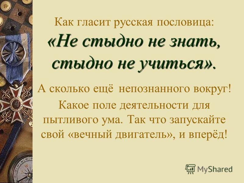 «Не стыдно не знать, стыдно не учиться». Как гласит русская пословица: «Не стыдно не знать, стыдно не учиться». А сколько ещё непознанного вокруг! Какое поле деятельности для пытливого ума. Так что запускайте свой «вечный двигатель», и вперёд!