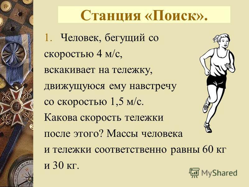 Станция «Поиск». 1.Человек, бегущий со скоростью 4 м/с, вскакивает на тележку, движущуюся ему навстречу со скоростью 1,5 м/с. Какова скорость тележки после этого? Массы человека и тележки соответственно равны 60 кг и 30 кг.