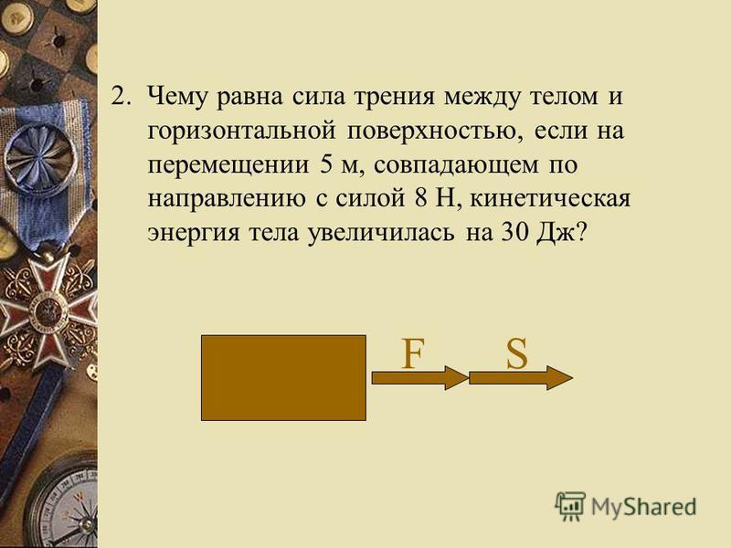 2. Чему равна сила трения между телом и горизонтальной поверхностью, если на перемещении 5 м, совпадающем по направлению с силой 8 Н, кинетическая энергия тела увеличилась на 30 Дж? F S